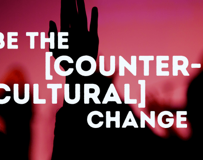 Be the [counter-cultural] change