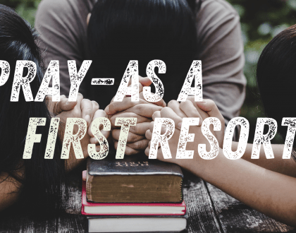 Pray - As a First Resort