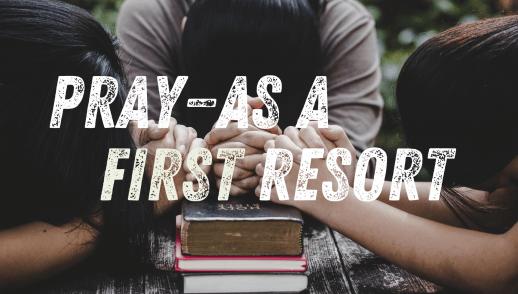 Pray - As a First Resort
