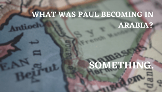 What was Paul becoming in Arabia? Something.