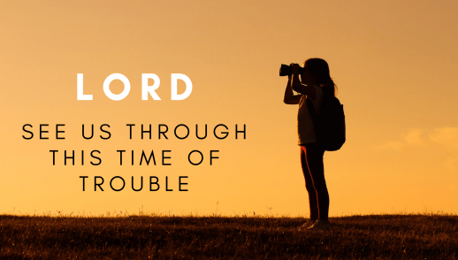 Lord, see us through this time of trouble