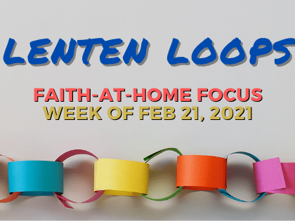 Lenten Loops: Faith-at-Home Focus, week of Feb. 21, 2021