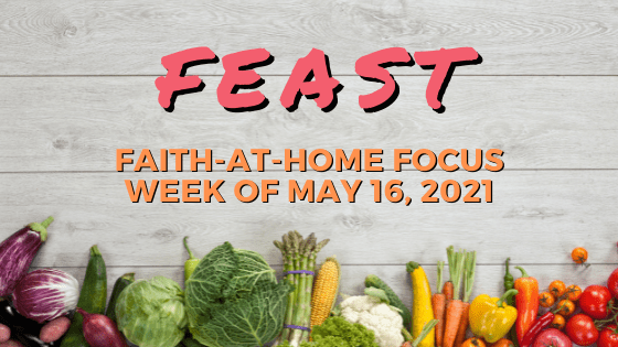 Feast: Faith-at-Home Focus, week of May 16, 2021