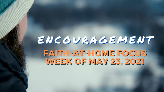 Encouragement: Faith-at-Home Focus, week of May 23, 2021