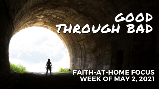 Good through Bad: Faith-at-Home Focus, week of May 2, 2021