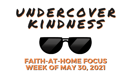 Undercover Kindness: Faith-at-Home Focus, week of May 30, 2021
