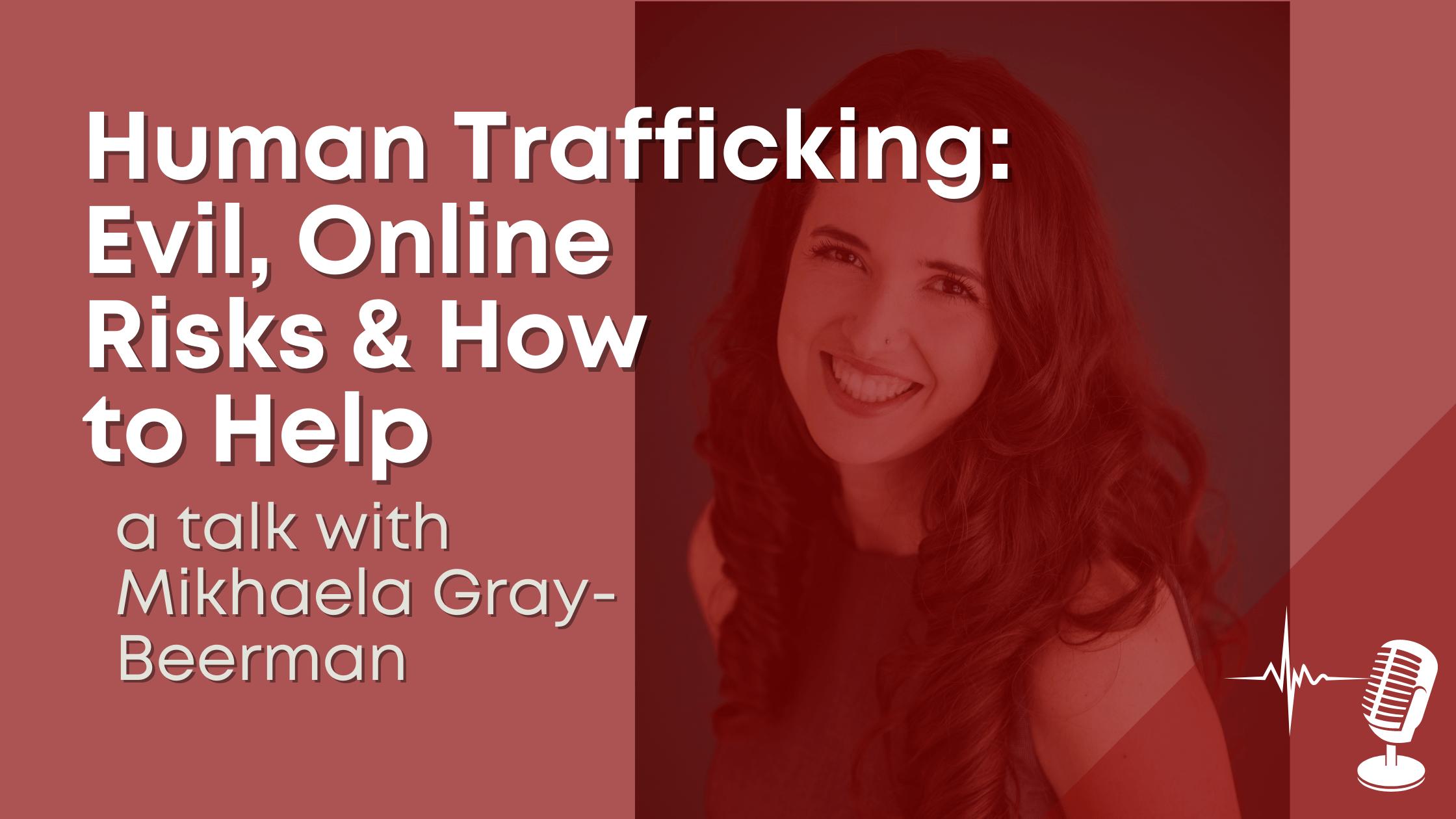 Human trafficking: evil, online risks & how to help - a talk witih Mikhaela Gray-Beerman