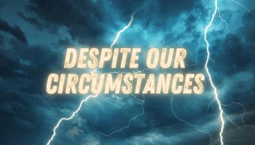 Despite Our Circumstances