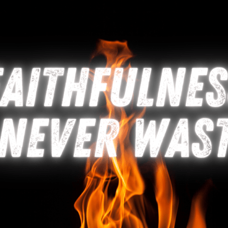 Faithfulness is never wasted