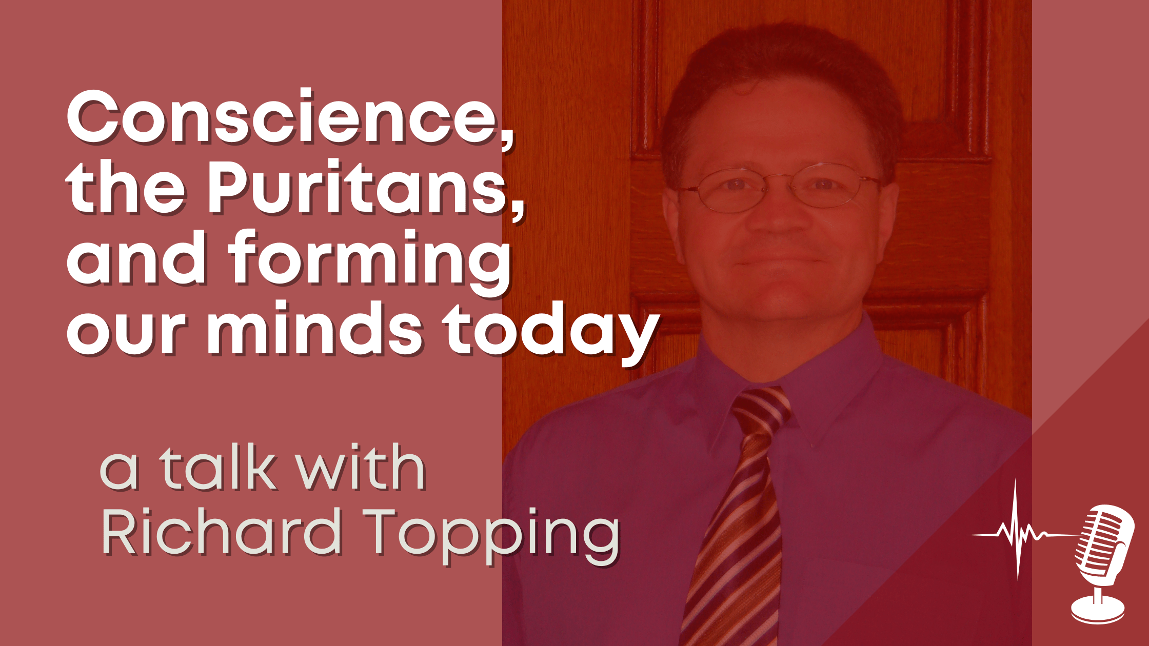 Conscience, the Puritans, and forming our minds today - a talk with Richard Topping