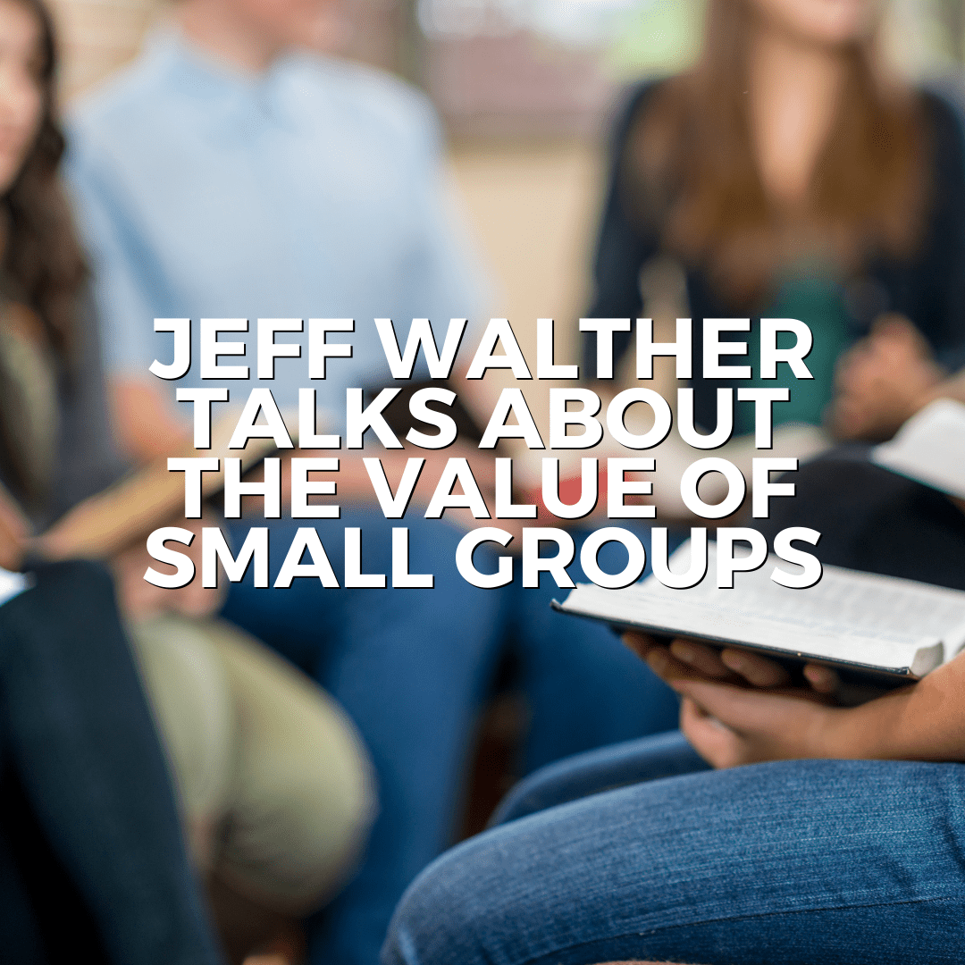 Jeff Walther talks about the value of Small Groups